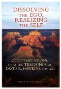 Dissolving the Ego, Realizing the Self : Contemplations from the Teachings of David R. Hawkins