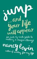 Jump... and Your Life Will Appear : An Inch-By-Inch Guide to Making a Major Change