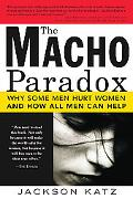 Macho Paradox Why Some Men Hurt Women and How All Men Can Help