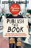 Publish This Book: The Unbelievable True Story of How I Wrote, Sold and Published This Very ...