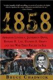 1858: Abraham Lincoln, Jefferson Davis, Robert E. Lee, Ulysses S. Grant and the War They Fai...