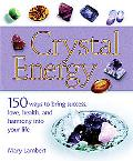 Crystal Energy 150 Ways To Bring Success, Love, Health, And Harmony Into Your Life