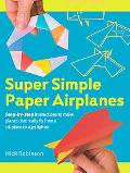 Super Simple Paper Airplanes: Step-By-Step Instructions to Make Planes That Really Fly From ...