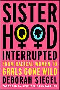 Sisterhood, Interrupted From Radical Women to Grrls Gone Wild