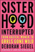 Sisterhood, Interrupted From Radical Women to Grrls Gone Wild