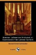 American Lutheranism Vindicated: Or, Examination of the Lutheran Symbols