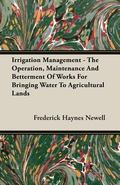 Irrigation Management - the Operation, Maintenance and Betterment of Works for Bringing Wate...