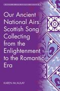 Our Ancient National Airs : Scottish Song Collecting from the Enlightenment to the Romantic Era