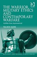 Achilles Goes Asymmetrical : The Warrior Military Ethics and Contemporary Warfare