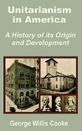 Unitarianism in America A History of Its Origin and Development