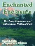 Enchanted Enclosure The Army Engineers And Yellowstone National Park