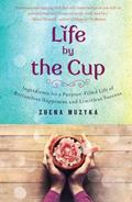 Life by the Cup : Ingredients for a Purpose-Filled Life of Bottomless Happiness and Limitles...