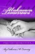 Unknown Tomorrows A Caregiver's Guide to Companioning the Seriously Ill