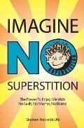Imagine No Superstition The Power to Enjoy Life With No Guilt, No Shame, No Blame