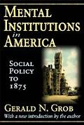 Mental Institutions in America: Social Policy to 1875