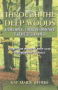 Through The Deep Woods Holding Our Heavenly Father's Hand Stories Of Walking With God Throug...