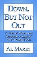 Down, but Not Out A Study of Divorce and Remarriage in Light of God's Healing Grace