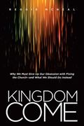 Kingdom Come : Why We Must Give up Our Obsession with Fixing the Church�e and What We Should...