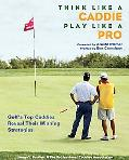 Think Like a Caddie...Play Like a Pro: Golf's Top Caddies Share Their Winning Secrets