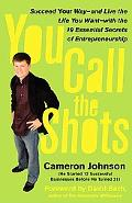 You Call the Shots Succeed Your Way-- and Live the Life You Want-- With the 19 Essential Sec...