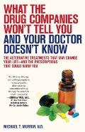 What the Drug Companies Won't Tell You and Your Doctor Doesn't Know: The Alternative Treatme...