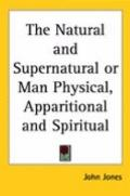 Natural and Supernatural or Man Physical, Apparitional and Spiritual