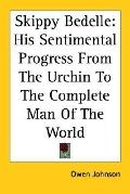 Skippy Bedelle His Sentimental Progress from the Urchin to the Complete Man of the World