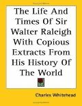Life and Times of Sir Walter Raleigh With Copious Extracts from His History of the World
