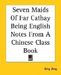 Seven Maids of Far Cathay Being English Notes from A Chinese Class Book
