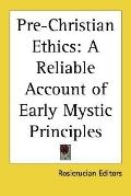 Pre-Christian Ethics : A Reliable Account of Early Mystic Principles