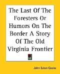Last of the Foresters or Humors on the Border A Story of the Old Virginia Frontier