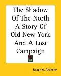 Shadow of the North : A Story of Old New York and a Lost Campaign