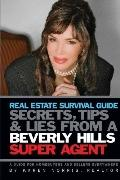 Real Estate Survival Guide: Secrets Tips and Lies from a Beverly Hills Super Agent: A Guide ...