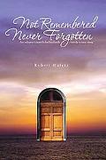 Not Remembered Never Forgotten