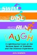 Swim, Bike, Run, Laugh! A Lighthearted Look at the Serious Sport of Triathlon and the Ironma...