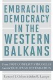 Embracing Democracy in the Western Balkans: From Postconflict Struggles toward European Inte...