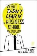 What I Didn't Learn in Business School : How Strategy Works in the Real World