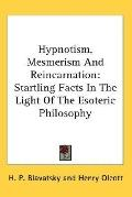 Hypnotism, Mesmerism and Reincarnation Startling Facts in the Light of the Esoteric Philosophy
