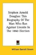 Stephen Arnold Douglas This Biography of the Man Who Ran Against Lincoln in the 1860 Election