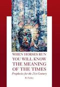 When Horses Run You Will Know the Meaning of the Times : Prophecies for the 21st Century