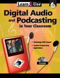 Learn and Use Digital Audio and Podcasting in Your Classroom Grades K-8