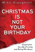 Christmas Is Not Your Birthday : Experience the Joy of Living and Giving like Jesus