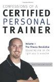 Confessions Of A Certified Personal Trainer: Volume I The Fitness Revolution Educating You O...