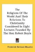 Religions of the World and Their Relations to Christianity Considered in Eight Lectures Foun...