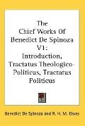 Chief Works of Benedict De Spinoza Introduction, Tractatus Theologico-politicus, Tractatus P...