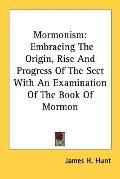 Mormonism Embracing the Origin, Rise and Progress of the Sect With an Examination of the Boo...