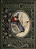 Mother Goose Nursery Rhymes A Collection of Alphabets, Rhymes, Tales, and Jingles
