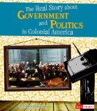 Real Story about Government and Politics in Colonial America (Life in the American Colonies)