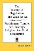 The History of Flagellation: The Whip as an Instrument of Punishment, Torture, Self-Beatings...