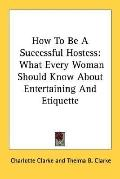 How to Be a Successful Hostess: What Every Woman Should Know about Entertaining and Etiquette
